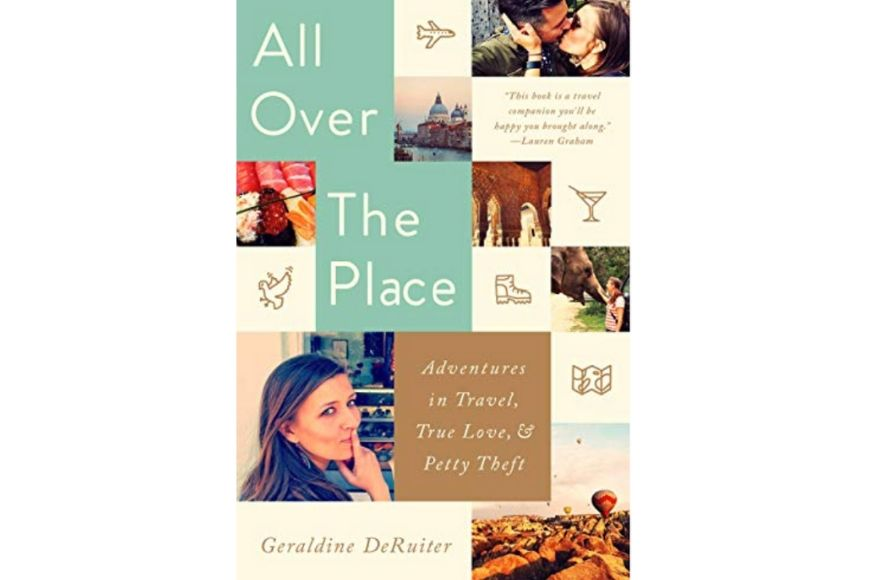 All Over the Place: Adventures in Travel, True Love, and Petty Theft, Geraldine DeRuiter.